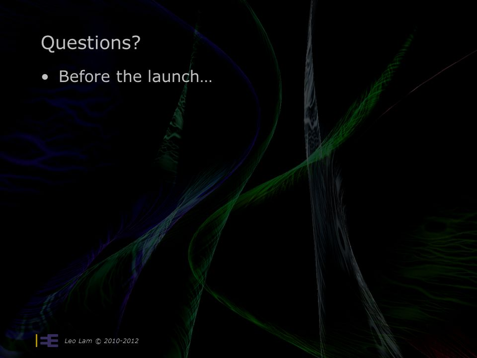 Leo Lam © 2010-2012 Questions Before the launch…