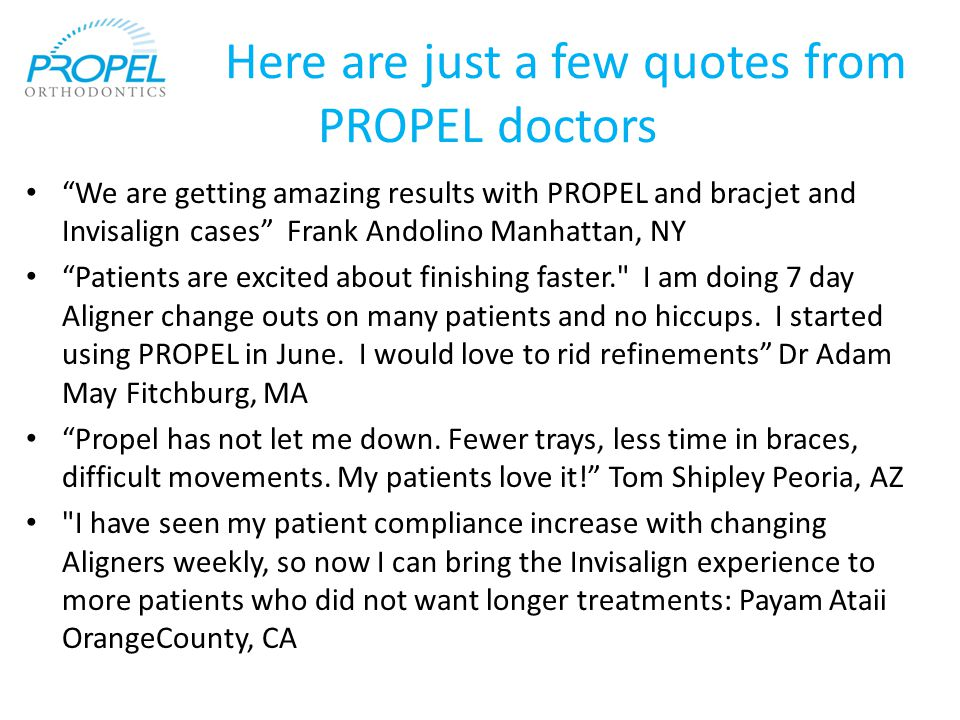 Here are just a few quotes from PROPEL doctors We are getting amazing results with PROPEL and bracjet and Invisalign cases Frank Andolino Manhattan, NY Patients are excited about finishing faster. I am doing 7 day Aligner change outs on many patients and no hiccups.