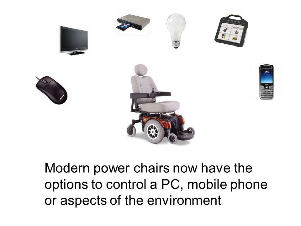 Modern power chairs now have the options to control a PC, mobile phone or aspects of the environment
