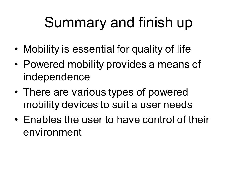 Summary and finish up Mobility is essential for quality of life Powered mobility provides a means of independence There are various types of powered mobility devices to suit a user needs Enables the user to have control of their environment