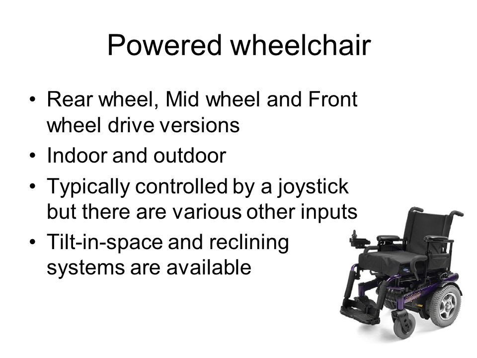 Powered wheelchair Rear wheel, Mid wheel and Front wheel drive versions Indoor and outdoor Typically controlled by a joystick but there are various other inputs Tilt-in-space and reclining systems are available