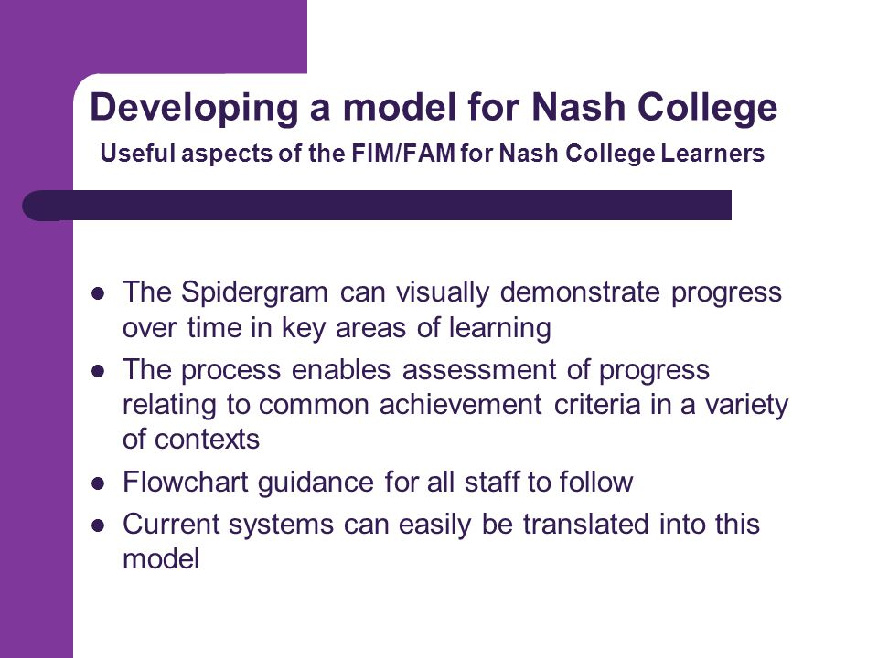 Developing a model for Nash College Useful aspects of the FIM/FAM for Nash College Learners The Spidergram can visually demonstrate progress over time in key areas of learning The process enables assessment of progress relating to common achievement criteria in a variety of contexts Flowchart guidance for all staff to follow Current systems can easily be translated into this model
