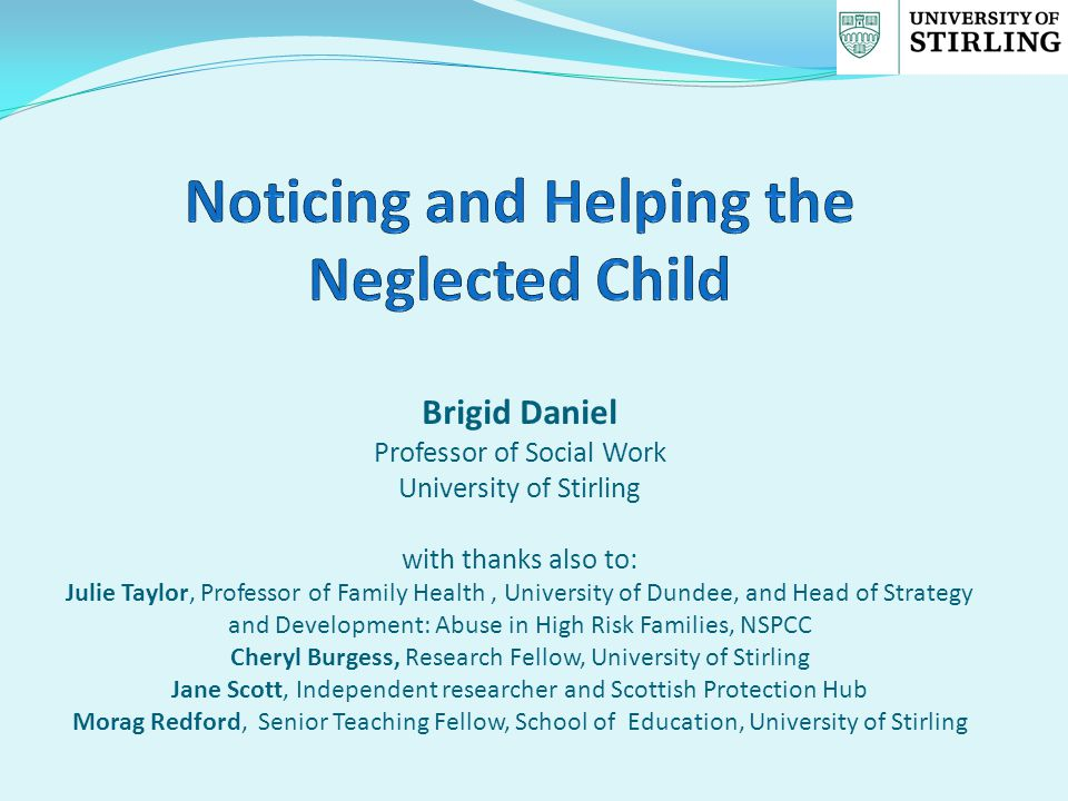 Brigid Daniel Professor of Social Work University of Stirling with thanks also to: Julie Taylor, Professor of Family Health, University of Dundee, and Head of Strategy and Development: Abuse in High Risk Families, NSPCC Cheryl Burgess, Research Fellow, University of Stirling Jane Scott, Independent researcher and Scottish Protection Hub Morag Redford, Senior Teaching Fellow, School of Education, University of Stirling