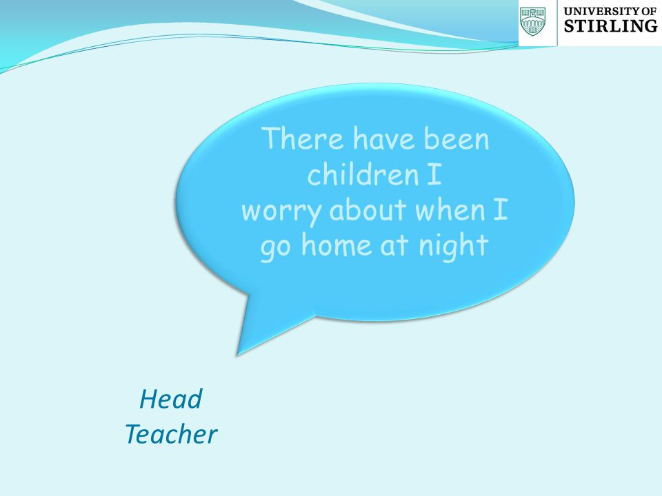 There have been children I worry about when I go home at night There have been children I worry about when I go home at night Head Teacher