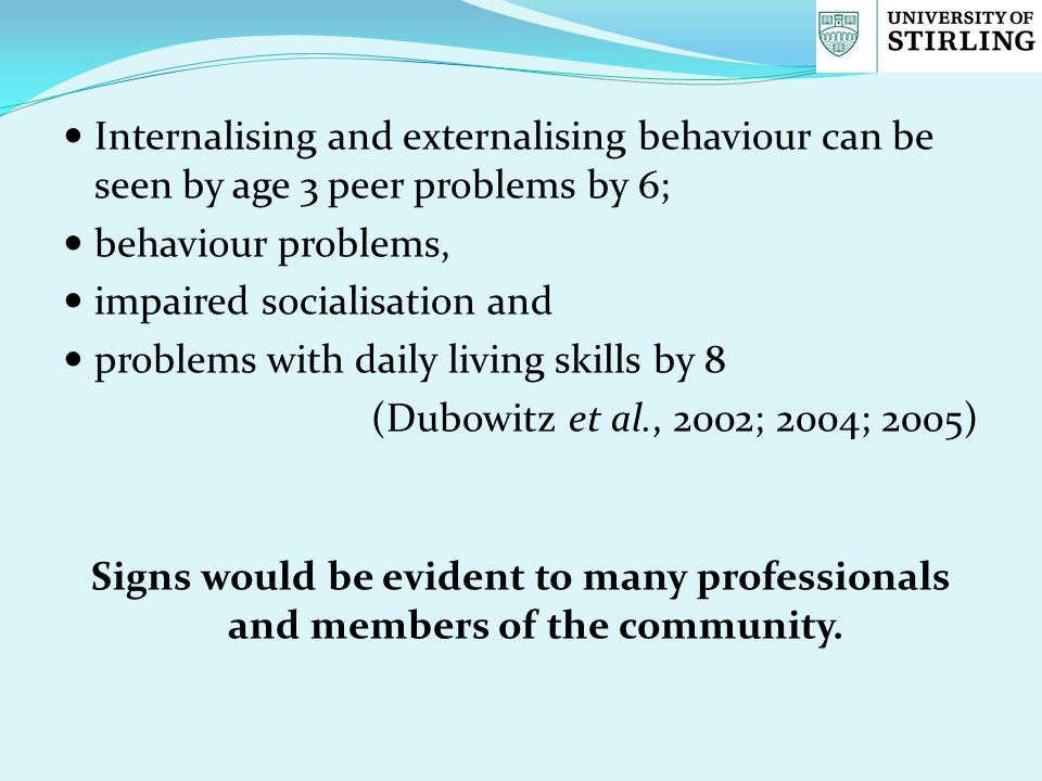 Internalising and externalising behaviour can be seen by age 3 peer problems by 6; behaviour problems, impaired socialisation and problems with daily living skills by 8 (Dubowitz et al., 2002; 2004; 2005) Signs would be evident to many professionals and members of the community.