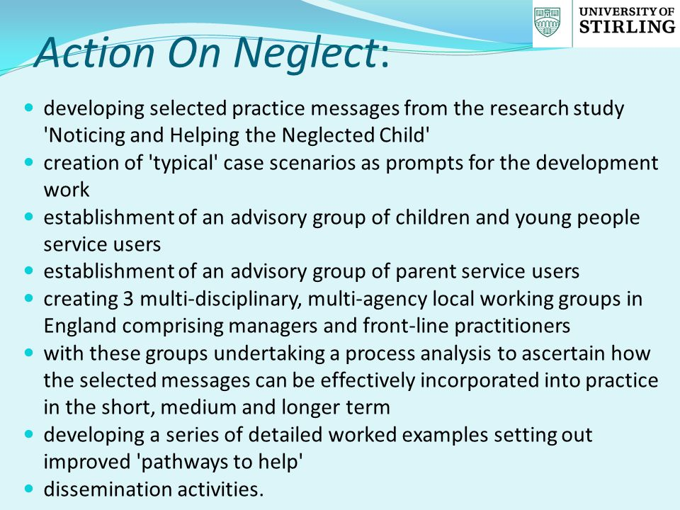 Action On Neglect: developing selected practice messages from the research study Noticing and Helping the Neglected Child creation of typical case scenarios as prompts for the development work establishment of an advisory group of children and young people service users establishment of an advisory group of parent service users creating 3 multi-disciplinary, multi-agency local working groups in England comprising managers and front-line practitioners with these groups undertaking a process analysis to ascertain how the selected messages can be effectively incorporated into practice in the short, medium and longer term developing a series of detailed worked examples setting out improved pathways to help dissemination activities.