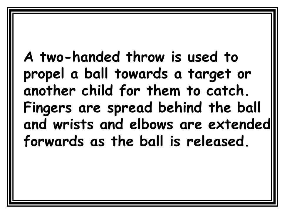 A two-handed throw is used to propel a ball towards a target or another child for them to catch.