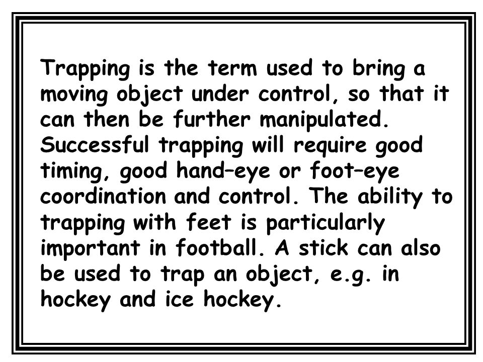Trapping is the term used to bring a moving object under control, so that it can then be further manipulated.