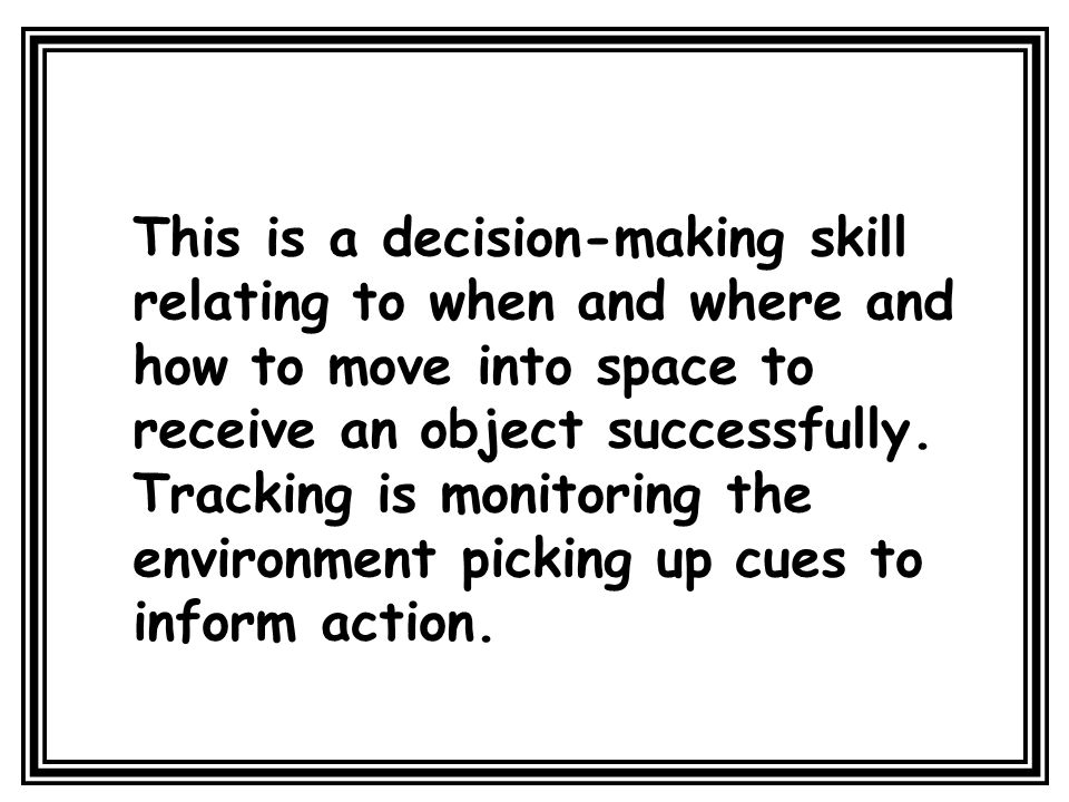 This is a decision-making skill relating to when and where and how to move into space to receive an object successfully.