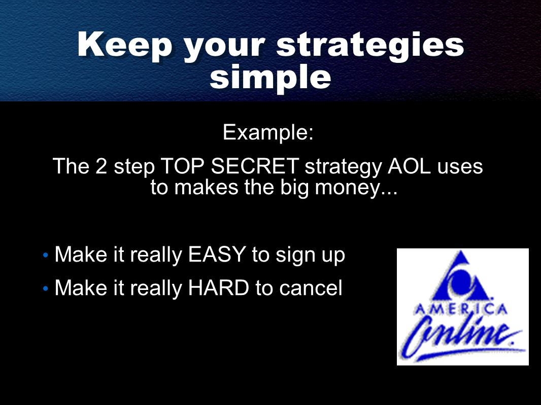 Keep your strategies simple Example: The 2 step TOP SECRET strategy AOL uses to makes the big money...
