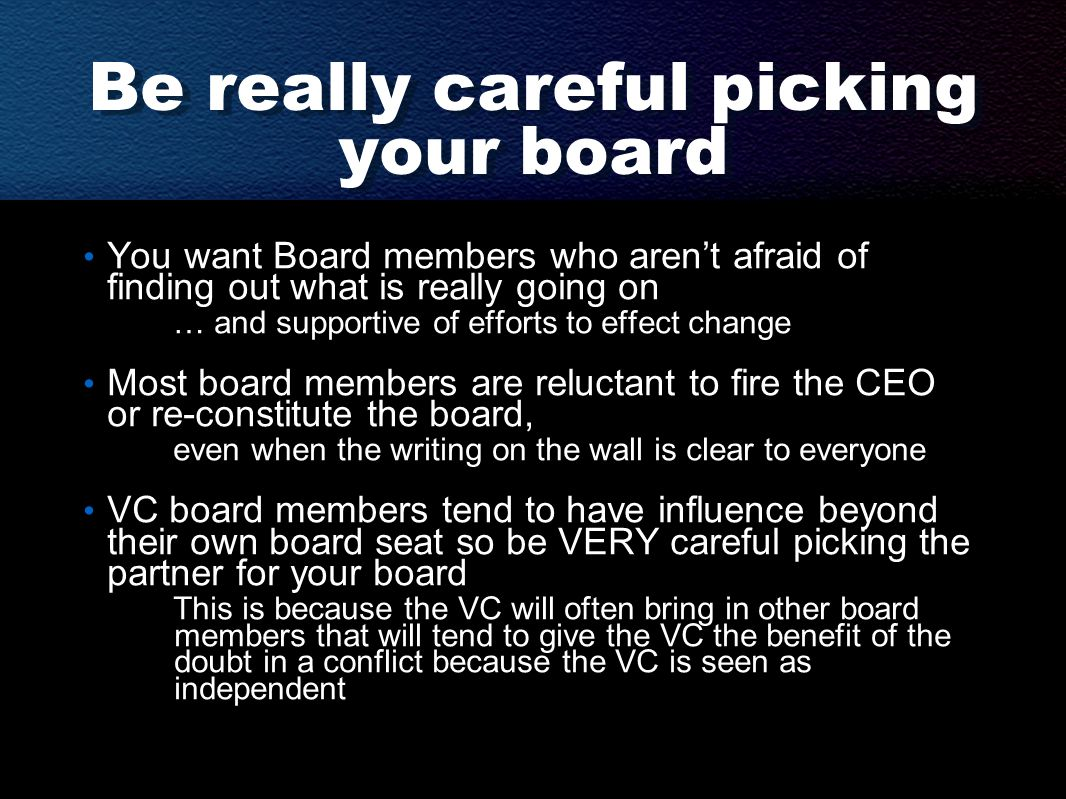 Be really careful picking your board You want Board members who aren't afraid of finding out what is really going on … and supportive of efforts to effect change Most board members are reluctant to fire the CEO or re-constitute the board, even when the writing on the wall is clear to everyone VC board members tend to have influence beyond their own board seat so be VERY careful picking the partner for your board This is because the VC will often bring in other board members that will tend to give the VC the benefit of the doubt in a conflict because the VC is seen as independent