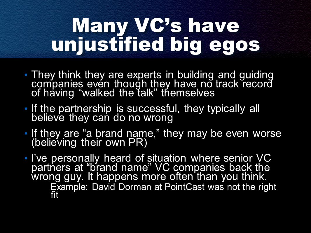 Many VC's have unjustified big egos They think they are experts in building and guiding companies even though they have no track record of having walked the talk themselves If the partnership is successful, they typically all believe they can do no wrong If they are a brand name, they may be even worse (believing their own PR) I've personally heard of situation where senior VC partners at brand name VC companies back the wrong guy.