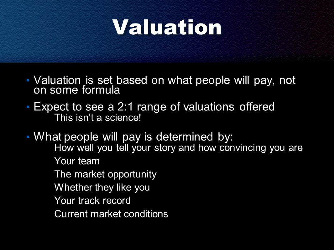 Valuation Valuation is set based on what people will pay, not on some formula Expect to see a 2:1 range of valuations offered This isn't a science.