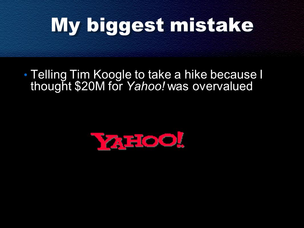My biggest mistake Telling Tim Koogle to take a hike because I thought $20M for Yahoo.
