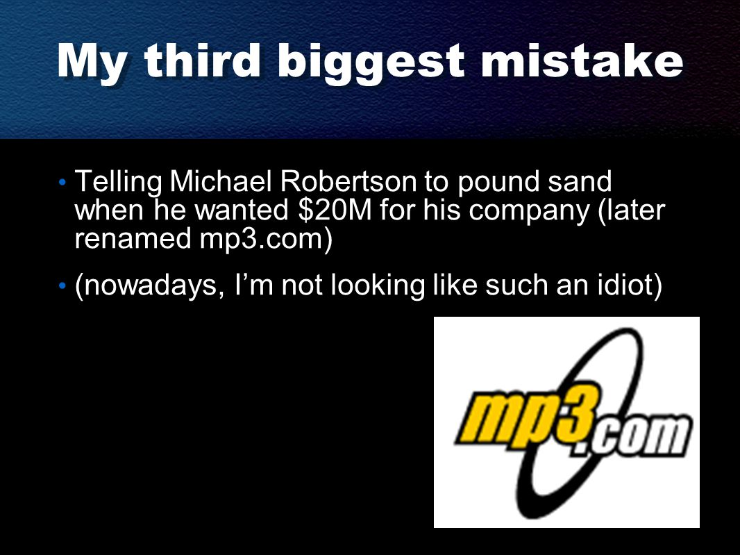 My third biggest mistake Telling Michael Robertson to pound sand when he wanted $20M for his company (later renamed mp3.com) (nowadays, I'm not looking like such an idiot)