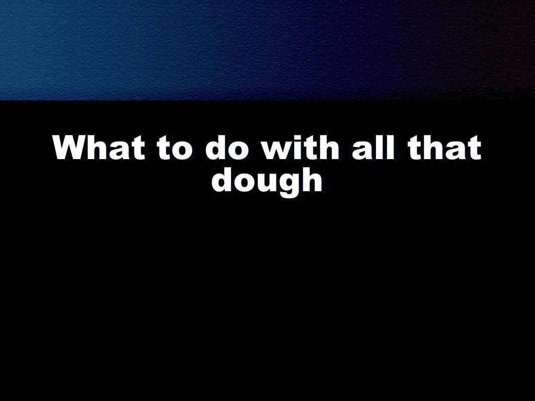 What to do with all that dough