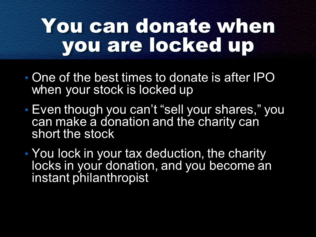 You can donate when you are locked up One of the best times to donate is after IPO when your stock is locked up Even though you can't sell your shares, you can make a donation and the charity can short the stock You lock in your tax deduction, the charity locks in your donation, and you become an instant philanthropist