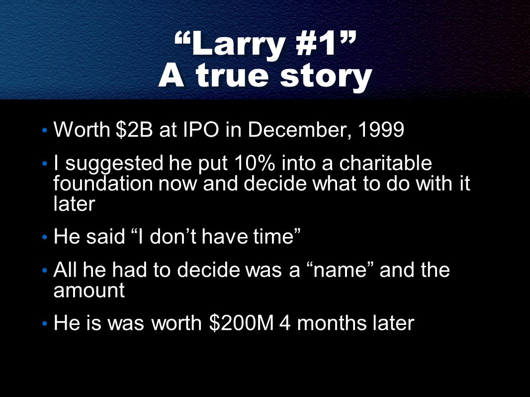 Larry #1 A true story Worth $2B at IPO in December, 1999 I suggested he put 10% into a charitable foundation now and decide what to do with it later He said I don't have time All he had to decide was a name and the amount He is was worth $200M 4 months later