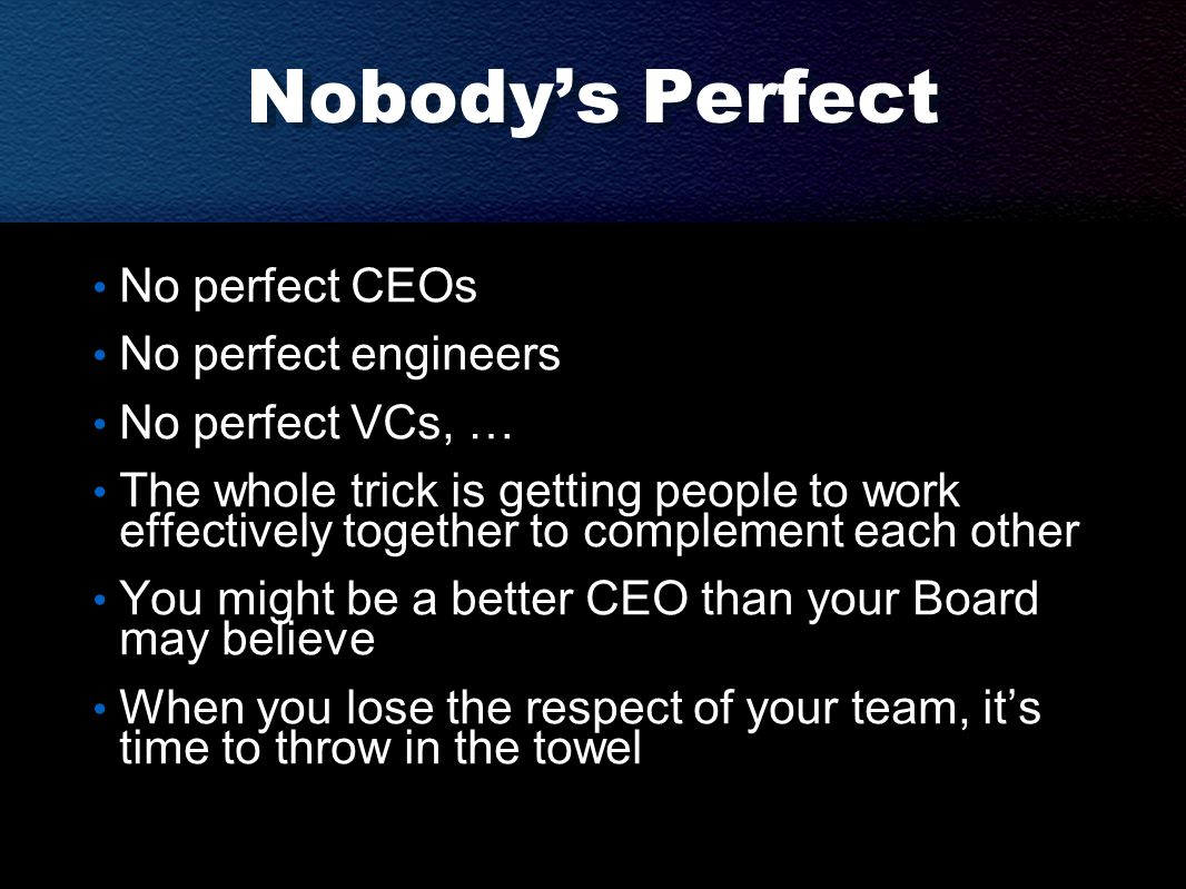 Nobody's Perfect No perfect CEOs No perfect engineers No perfect VCs, … The whole trick is getting people to work effectively together to complement each other You might be a better CEO than your Board may believe When you lose the respect of your team, it's time to throw in the towel