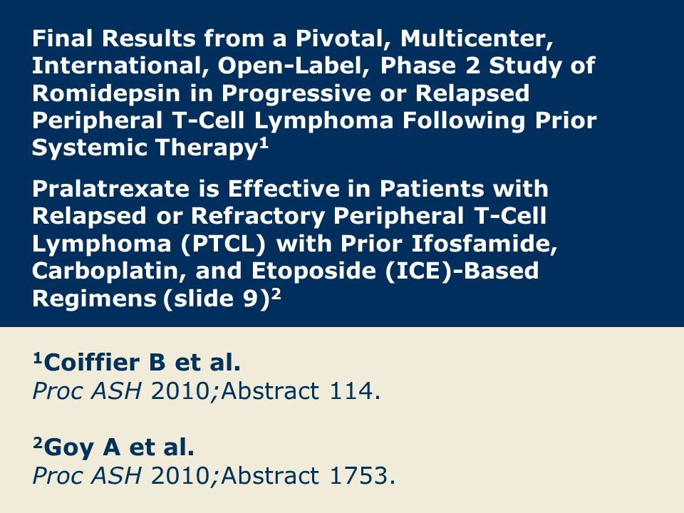 Final Results from a Pivotal, Multicenter, International, Open- Label, Phase 2 Study of Romidepsin in Progressive or Relapsed Peripheral T-Cell Lymphoma Following Prior Systemic Therapy Coiffier B et al.