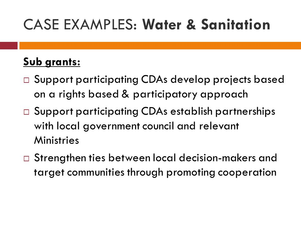 CASE EXAMPLES: Water & Sanitation Sub grants:  Support participating CDAs develop projects based on a rights based & participatory approach  Support participating CDAs establish partnerships with local government council and relevant Ministries  Strengthen ties between local decision-makers and target communities through promoting cooperation