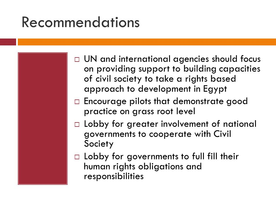 Recommendations  UN and international agencies should focus on providing support to building capacities of civil society to take a rights based approach to development in Egypt  Encourage pilots that demonstrate good practice on grass root level  Lobby for greater involvement of national governments to cooperate with Civil Society  Lobby for governments to full fill their human rights obligations and responsibilities