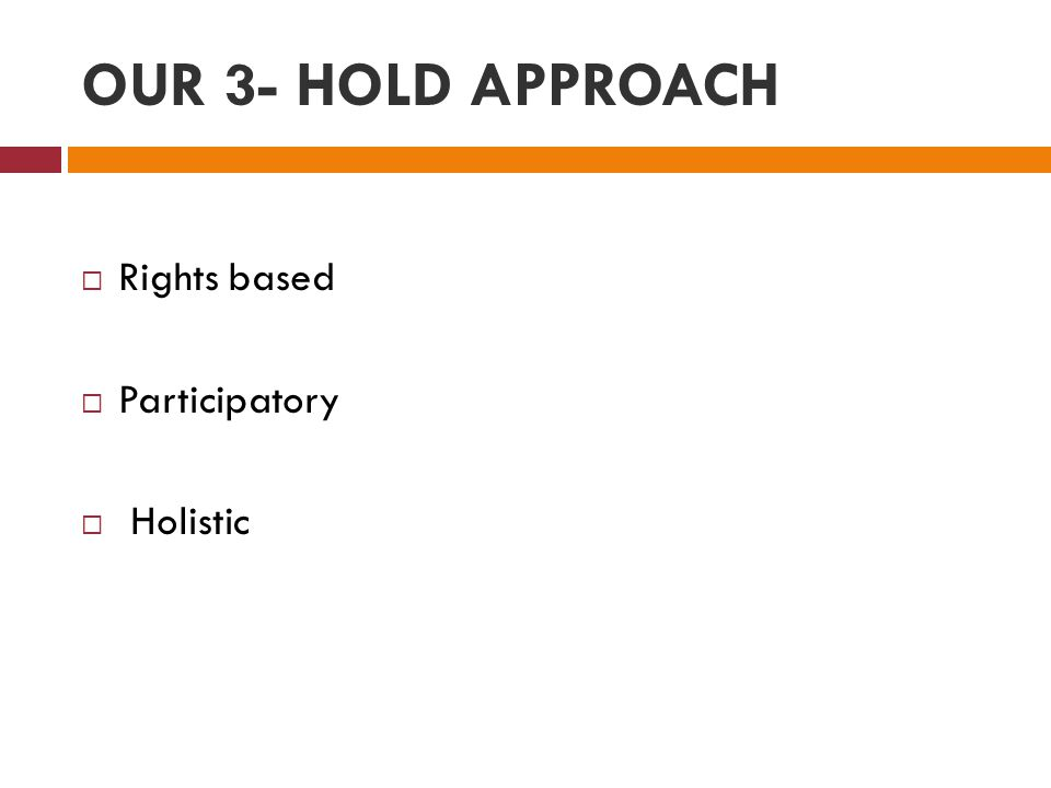 OUR 3- HOLD APPROACH  Rights based  Participatory  Holistic