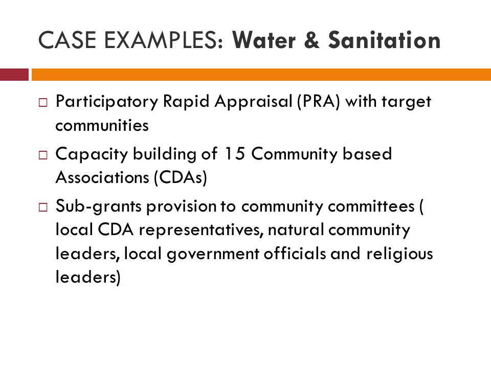 CASE EXAMPLES: Water & Sanitation  Participatory Rapid Appraisal (PRA) with target communities  Capacity building of 15 Community based Associations (CDAs)  Sub-grants provision to community committees ( local CDA representatives, natural community leaders, local government officials and religious leaders)
