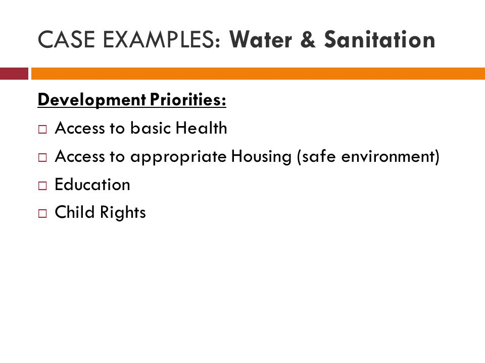CASE EXAMPLES: Water & Sanitation Development Priorities:  Access to basic Health  Access to appropriate Housing (safe environment)  Education  Child Rights
