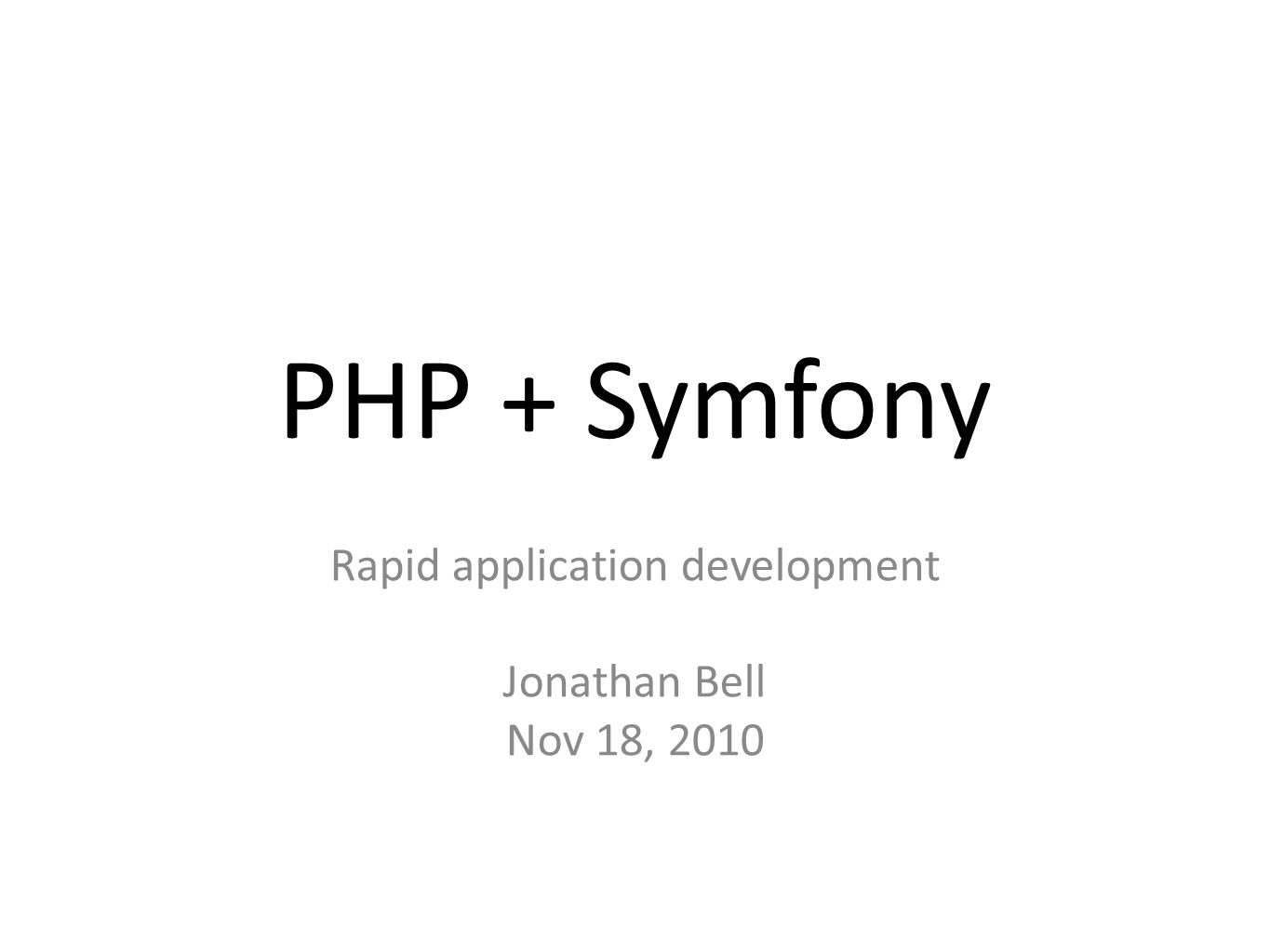 PHP + Symfony Rapid application development Jonathan Bell Nov 18, 2010