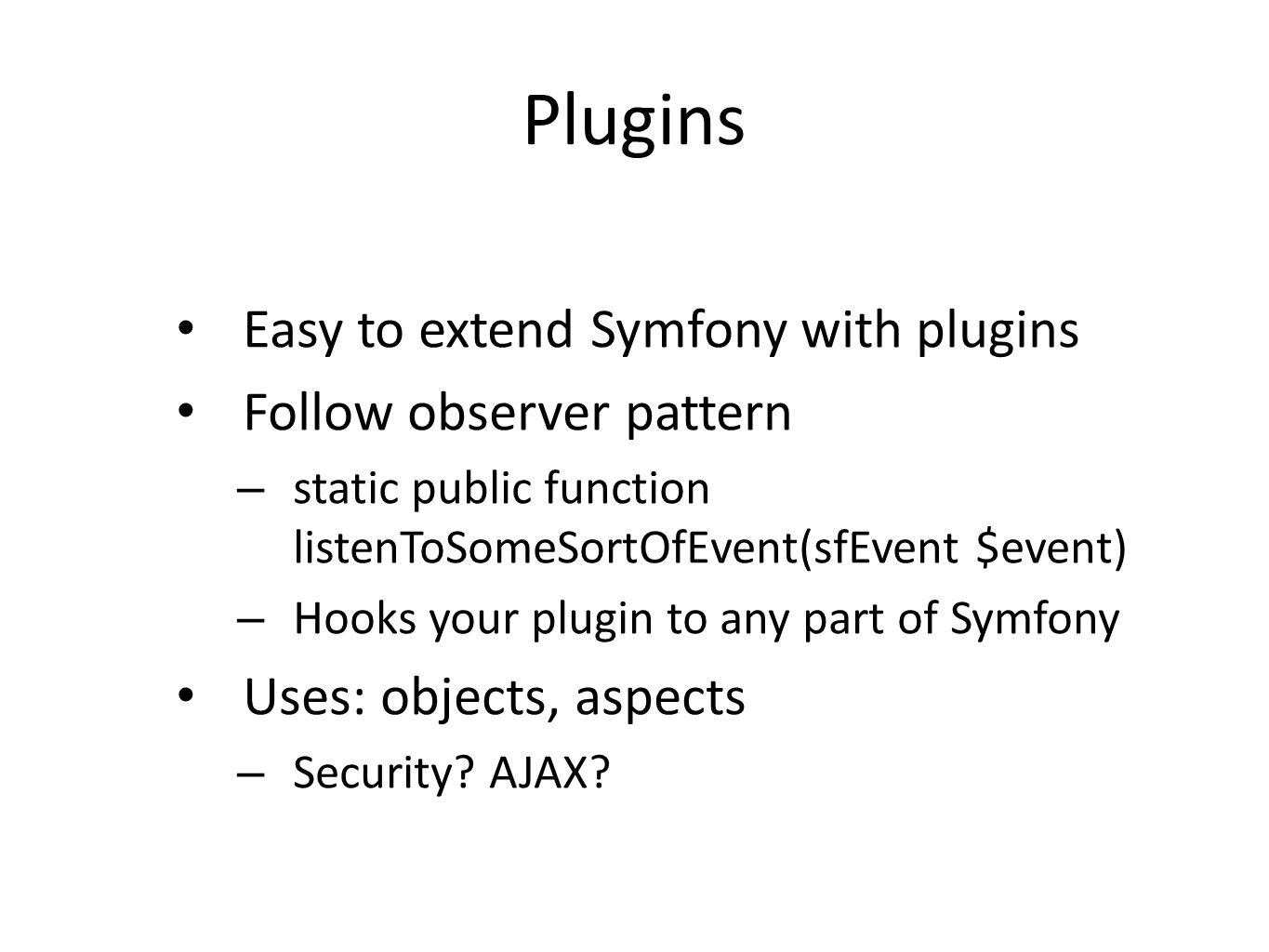 Plugins Easy to extend Symfony with plugins Follow observer pattern – static public function listenToSomeSortOfEvent(sfEvent $event) – Hooks your plugin to any part of Symfony Uses: objects, aspects – Security.
