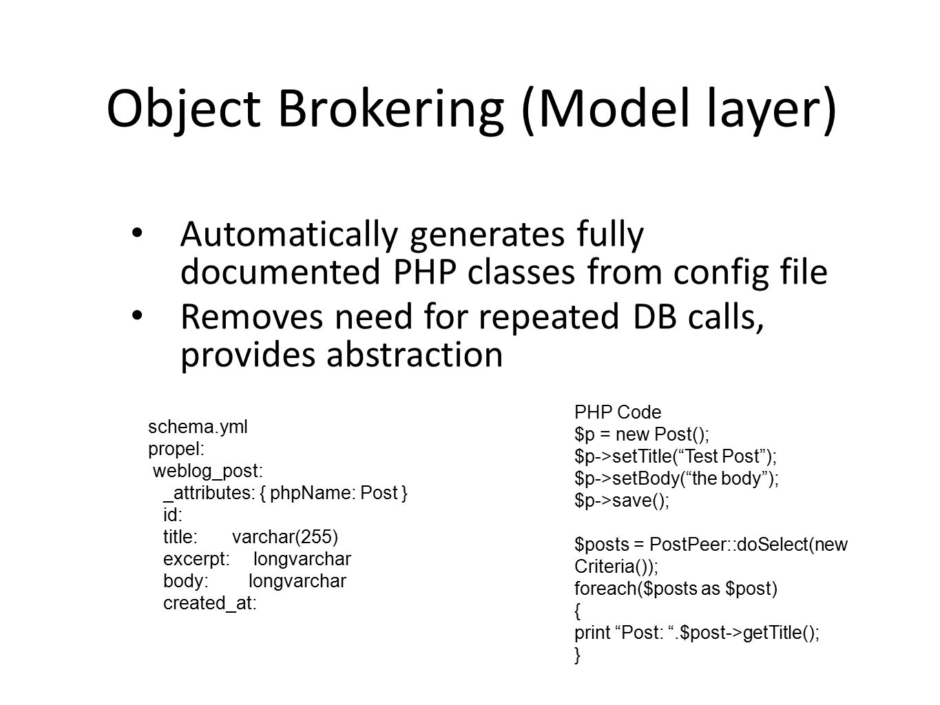 Object Brokering (Model layer) Automatically generates fully documented PHP classes from config file Removes need for repeated DB calls, provides abstraction schema.yml propel: weblog_post: _attributes: { phpName: Post } id: title: varchar(255) excerpt: longvarchar body: longvarchar created_at: PHP Code $p = new Post(); $p->setTitle( Test Post ); $p->setBody( the body ); $p->save(); $posts = PostPeer::doSelect(new Criteria()); foreach($posts as $post) { print Post: .$post->getTitle(); }