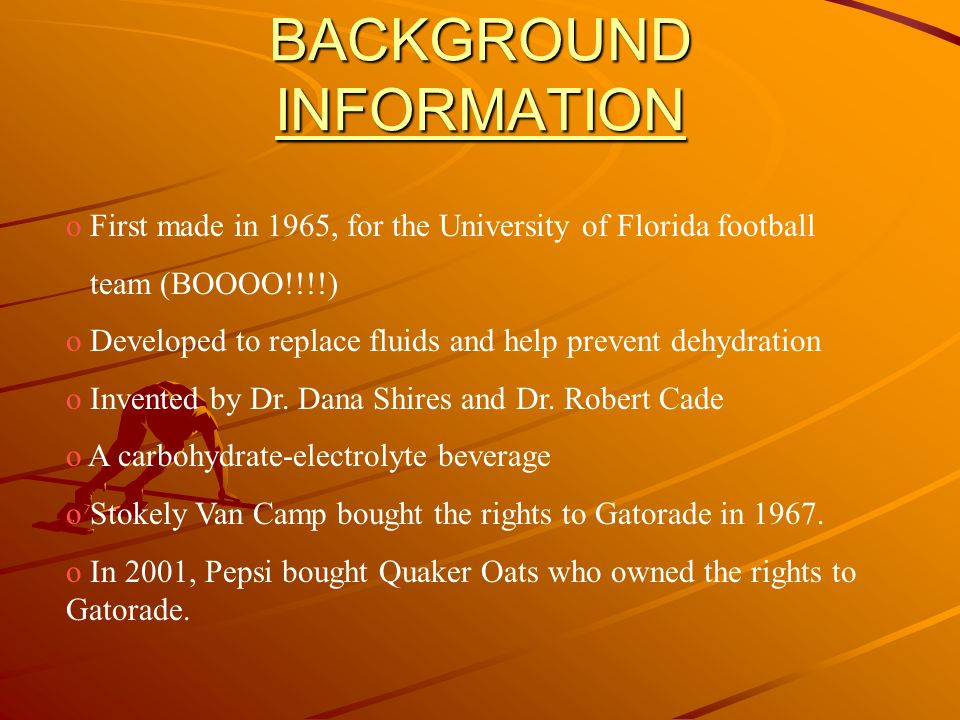 BACKGROUND INFORMATION INFORMATION o First made in 1965, for the University of Florida football team (BOOOO!!!!) o Developed to replace fluids and help prevent dehydration o Invented by Dr.