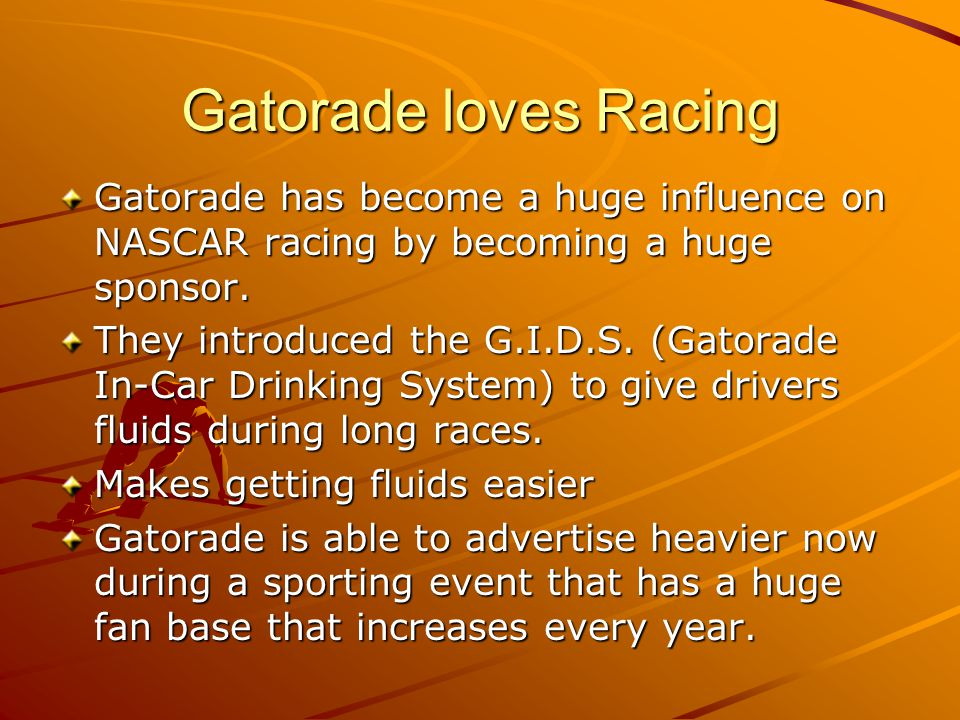 Gatorade loves Racing Gatorade has become a huge influence on NASCAR racing by becoming a huge sponsor.