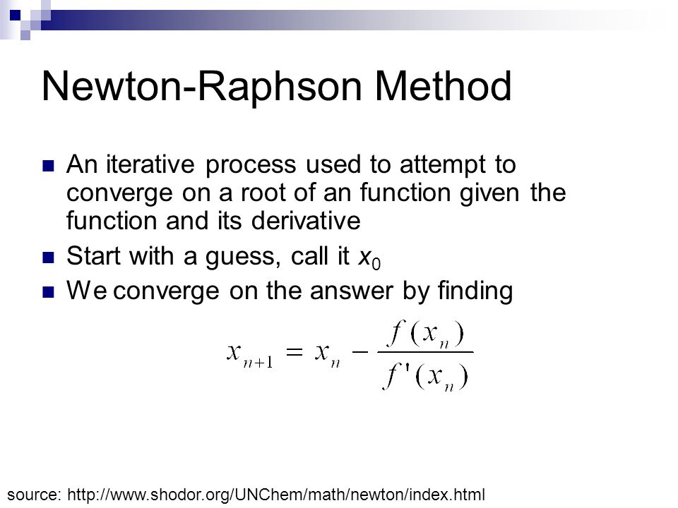 Newton-Raphson Method An iterative process used to attempt to converge on a root of an function given the function and its derivative Start with a guess, call it x 0 We converge on the answer by finding source: http://www.shodor.org/UNChem/math/newton/index.html