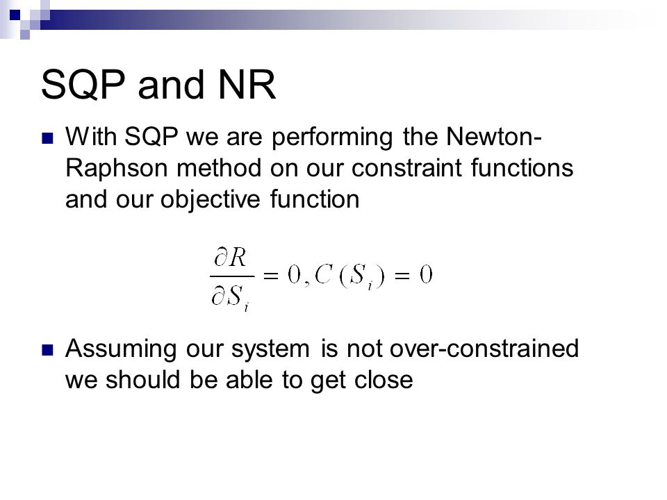 SQP and NR With SQP we are performing the Newton- Raphson method on our constraint functions and our objective function Assuming our system is not over-constrained we should be able to get close
