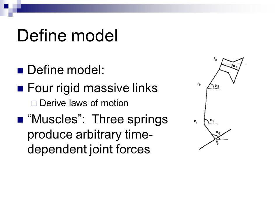 Define model Define model: Four rigid massive links  Derive laws of motion Muscles : Three springs produce arbitrary time- dependent joint forces