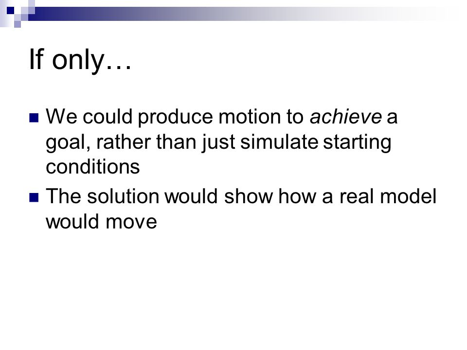 If only… We could produce motion to achieve a goal, rather than just simulate starting conditions The solution would show how a real model would move