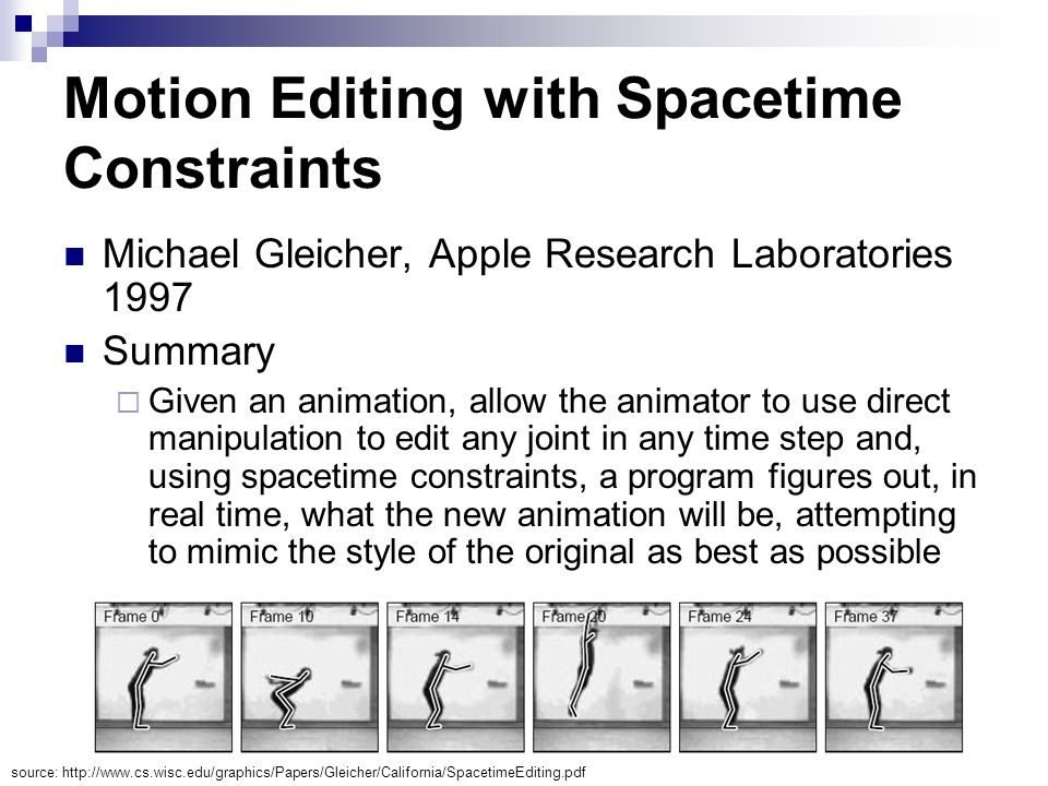Motion Editing with Spacetime Constraints Michael Gleicher, Apple Research Laboratories 1997 Summary  Given an animation, allow the animator to use direct manipulation to edit any joint in any time step and, using spacetime constraints, a program figures out, in real time, what the new animation will be, attempting to mimic the style of the original as best as possible source: http://www.cs.wisc.edu/graphics/Papers/Gleicher/California/SpacetimeEditing.pdf