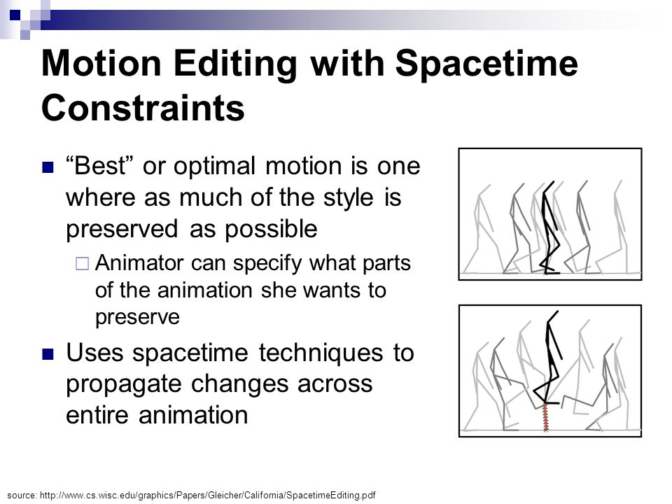 Motion Editing with Spacetime Constraints Best or optimal motion is one where as much of the style is preserved as possible  Animator can specify what parts of the animation she wants to preserve Uses spacetime techniques to propagate changes across entire animation source: http://www.cs.wisc.edu/graphics/Papers/Gleicher/California/SpacetimeEditing.pdf