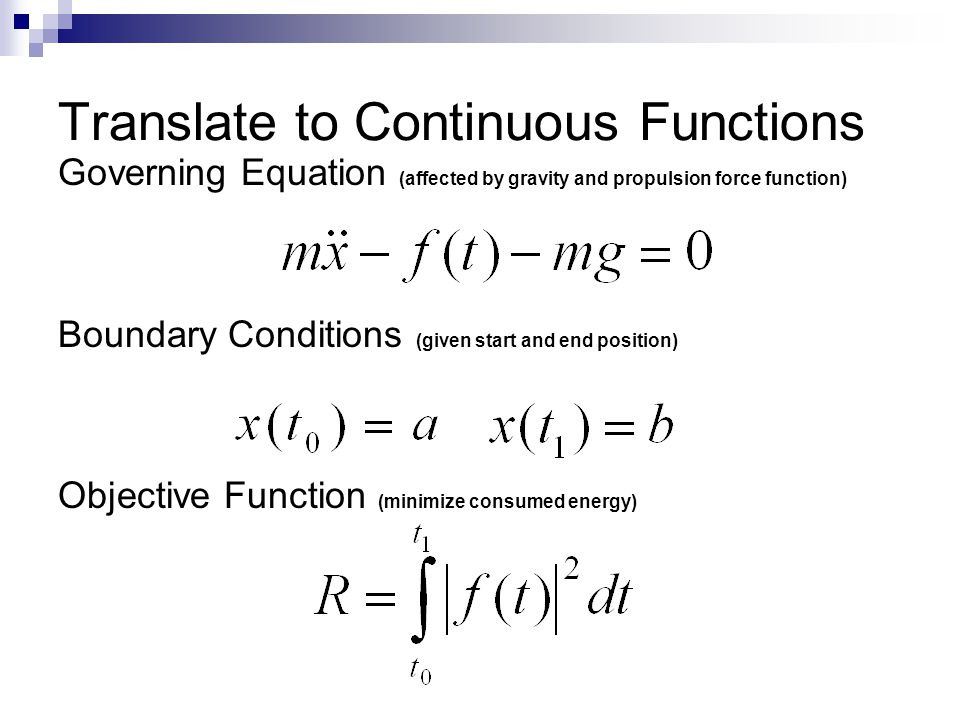 Translate to Continuous Functions Governing Equation (affected by gravity and propulsion force function) Boundary Conditions (given start and end position) Objective Function (minimize consumed energy)