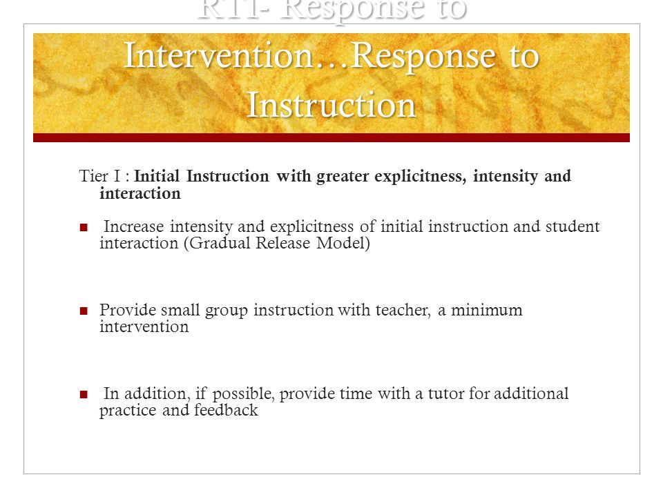 RTI- Response to Intervention…Response to Instruction Tier I : Initial Instruction with greater explicitness, intensity and interaction Increase inten