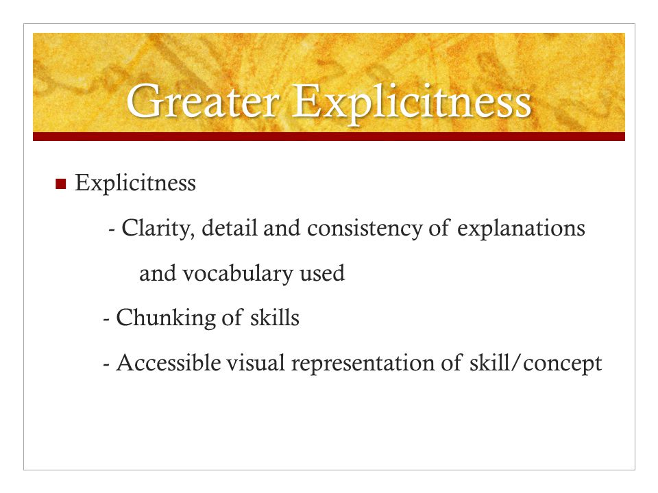 Greater Explicitness Explicitness - Clarity, detail and consistency of explanations and vocabulary used - Chunking of skills - Accessible visual repre
