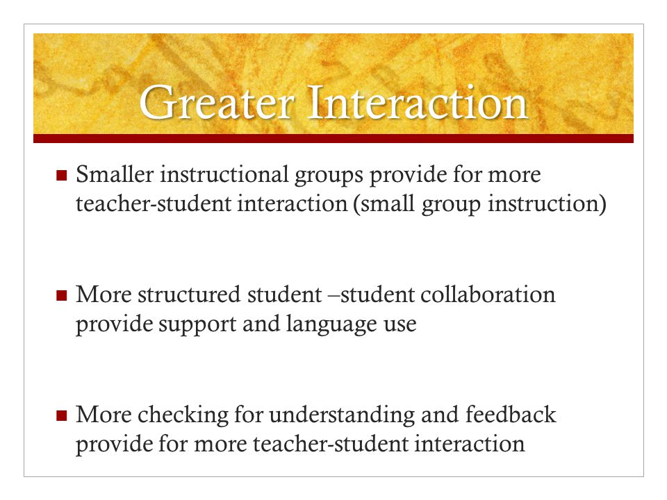 Greater Interaction Smaller instructional groups provide for more teacher-student interaction (small group instruction) More structured student –stude