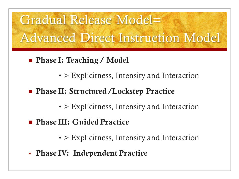 Gradual Release Model= Advanced Direct Instruction Model Phase I: Teaching / Model > Explicitness, Intensity and Interaction Phase II: Structured /Loc