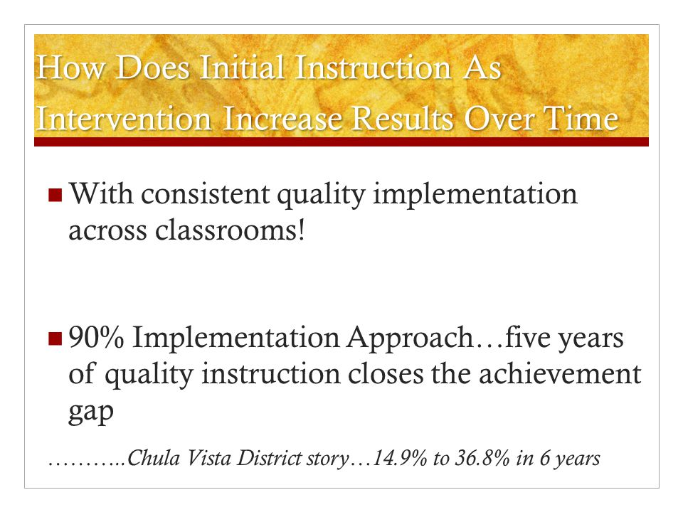 How Does Initial Instruction As Intervention Increase Results Over Time With consistent quality implementation across classrooms! 90% Implementation A