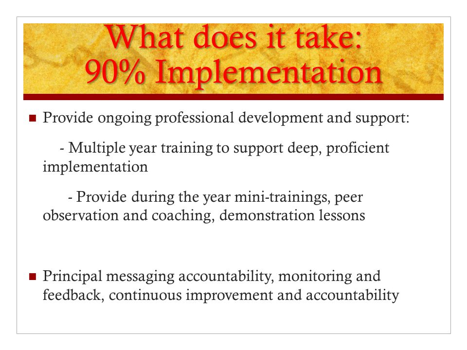 What does it take: 90% Implementation Provide ongoing professional development and support: - Multiple year training to support deep, proficient imple