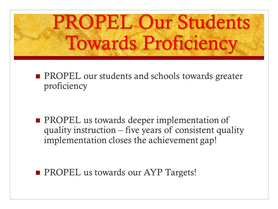 PROPEL Our Students Towards Proficiency PROPEL our students and schools towards greater proficiency PROPEL us towards deeper implementation of quality instruction – five years of consistent quality implementation closes the achievement gap.