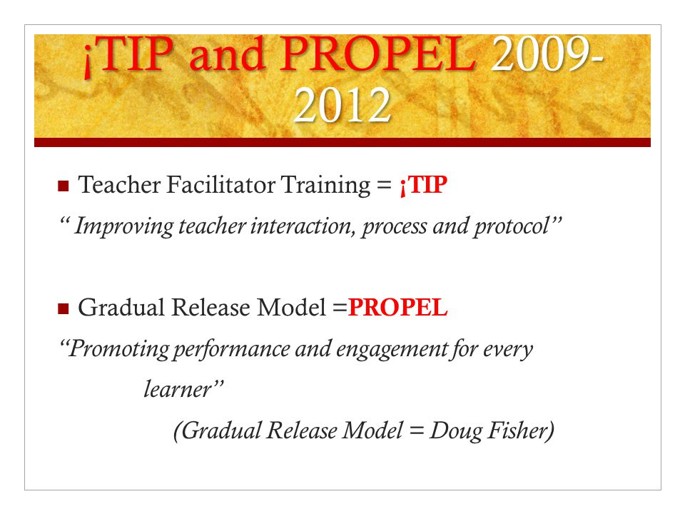 ¡TIP and PROPEL 2009- 2012 Teacher Facilitator Training = ¡TIP Improving teacher interaction, process and protocol Gradual Release Model = PROPEL Promoting performance and engagement for every learner (Gradual Release Model = Doug Fisher)