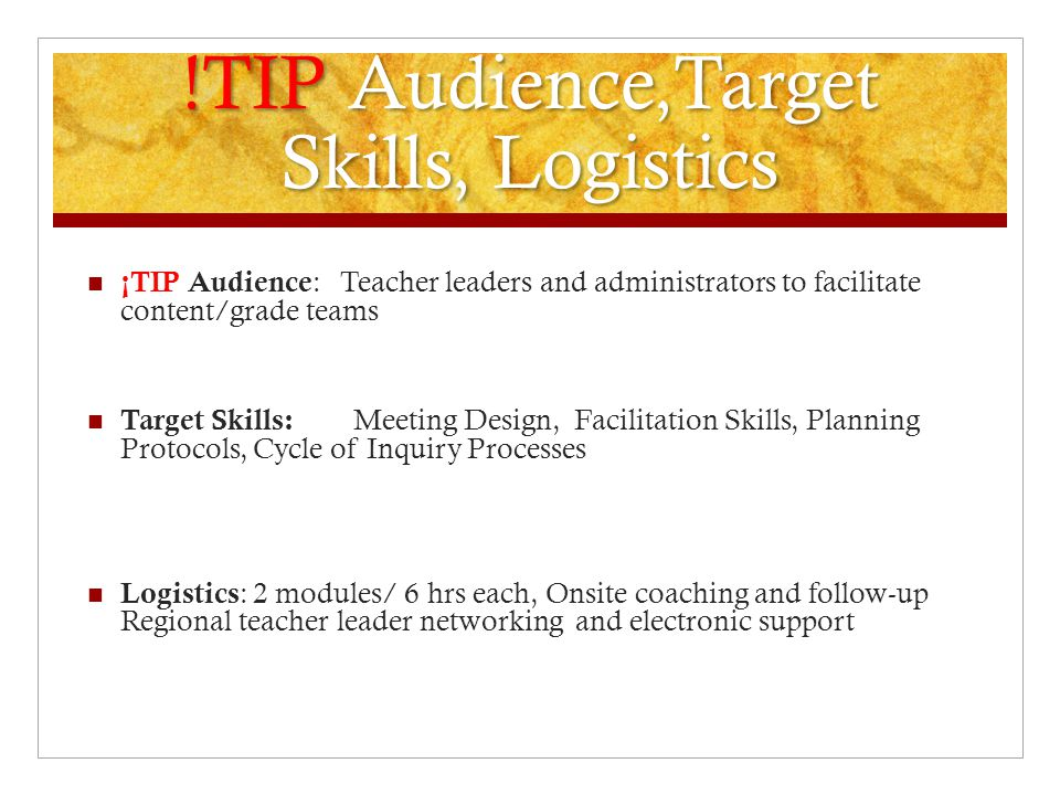 !TIP Audience,Target Skills, Logistics ¡TIP Audience : Teacher leaders and administrators to facilitate content/grade teams Target Skills: Meeting Des